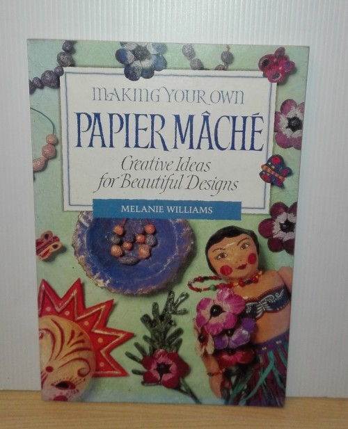 Making Your Own Papier Mache: Creative Ideas for Beautiful Designs:Melanie  Williams